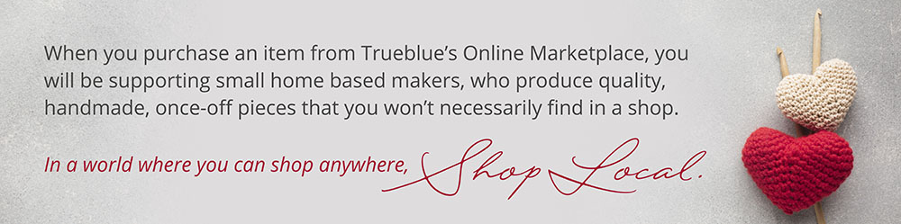 When you purchase an item from Trueblue's marketplace, you will be supporting a small home based makers, who produce quality, handmade, once-off pieces, that you won't necessarily find in a shop. In a world where you can shop anywhere, Shop Local.